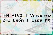 EN VIVO | <b>Veracruz</b> 2-3 <b>León</b> | Liga MX