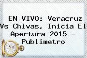 EN VIVO: <b>Veracruz Vs Chivas</b>, Inicia El Apertura <b>2015</b> ? Publimetro