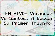 EN VIVO: <b>Veracruz Vs Santos</b>, A Buscar Su Primer Triunfo