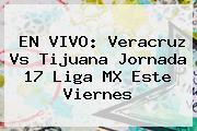 EN VIVO: <b>Veracruz Vs Tijuana</b> Jornada 17 Liga MX Este Viernes