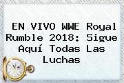 EN VIVO WWE <b>Royal Rumble 2018</b>: Sigue Aquí Todas Las Luchas