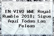 EN VIVO WWE <b>Royal Rumble 2018</b>: Sigue Aquí Todas Las Peleas