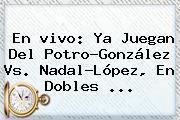 En <b>vivo</b>: Ya Juegan Del Potro-González Vs. Nadal-López, En Dobles ...