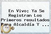 En Vivo: Ya Se Registran Los Primeros <b>resultados</b> Para Alcaldía Y <b>...</b>
