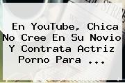 En <b>YouTube</b>, Chica No Cree En Su Novio Y Contrata Actriz Porno Para ...