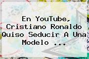 En YouTube, <b>Cristiano Ronaldo</b> Quiso Seducir A Una Modelo <b>...</b>