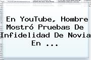 En YouTube, Hombre Mostró Pruebas De Infidelidad De Novia En <b>...</b>