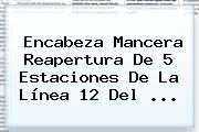 Encabeza Mancera Reapertura De 5 Estaciones De La <b>Línea 12</b> Del <b>...</b>
