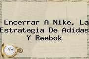 Encerrar A Nike, La Estrategia De <b>Adidas</b> Y Reebok