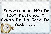 Encontraron Más De $200 Millones Y Armas En La Sede De <b>Aida</b> ...
