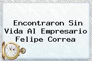 Encontraron Sin Vida Al Empresario <b>Felipe Correa</b>