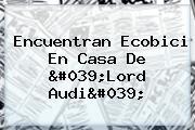 Encuentran Ecobici En Casa De &#039;<b>Lord Audi</b>&#039;