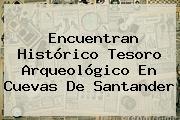Encuentran Histórico Tesoro Arqueológico En Cuevas De Santander