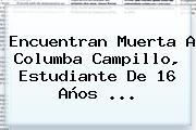 Encuentran Muerta A <b>Columba Campillo</b>, Estudiante De 16 Años <b>...</b>