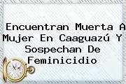 Encuentran Muerta A Mujer En <b>Caaguazú</b> Y Sospechan De Feminicidio