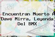 Encuentran Muerto A <b>Dave Mirra</b>, Leyenda Del BMX