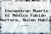Encuentran Muerto Al Médico <b>Fabián Herrera</b>, Quien Había ...