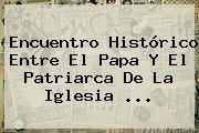 Encuentro Histórico Entre El Papa Y El Patriarca De La <b>Iglesia</b> <b>...</b>