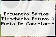Encuentro Santos ? <b>Timochenko</b> Estuvo A Punto De Cancelarse