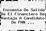 Encuesta De Salida De <b>El Financiero</b> Da Ventaja A Candidato De PAN ...