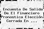 <b>Encuesta De Salida</b> De El Financiero Pronostica Elección Cerrada En ...