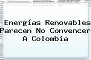 Energías Renovables Parecen No Convencer A <b>Colombia</b>