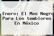 Enero: El Mes Negro Para Los <b>temblores</b> En México