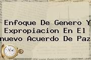 Enfoque De Genero Y Expropiacion En El <b>nuevo Acuerdo De Paz</b>