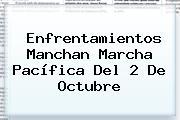 Enfrentamientos Manchan Marcha Pacífica Del <b>2 De Octubre</b>