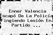 Enner Valencia Escapó De La Policía Fingiendo Lesión En Partido ...