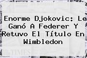 Enorme <b>Djokovic</b>: Le Ganó A Federer Y Retuvo El Título En Wimbledon
