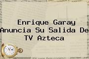 <b>Enrique Garay</b> Anuncia Su Salida De TV Azteca