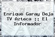 <b>Enrique Garay</b> Deja TV Azteca :: El Informador