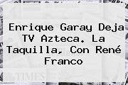 <b>Enrique Garay</b> Deja TV Azteca. La Taquilla, Con René Franco