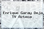 <b>Enrique Garay</b> Deja TV Azteca