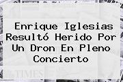 <b>Enrique Iglesias</b> Resultó Herido Por Un Dron En Pleno Concierto