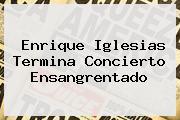 <b>Enrique Iglesias</b> Termina Concierto Ensangrentado