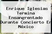 <b>Enrique Iglesias</b> Termina Ensangrentado Durante Concierto En México