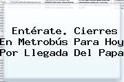 Entérate. Cierres En <b>Metrobús</b> Para Hoy Por Llegada Del Papa