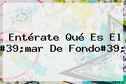 Entérate Qué Es El #39;<b>mar De Fondo</b>#39;