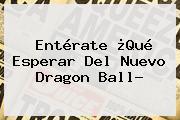 Entérate ¿Qué Esperar Del Nuevo <b>Dragon Ball</b>?