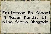 Entierran En Kobani A Aylan Kurdi, El <b>niño Sirio</b> Ahogado