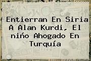 Entierran En <b>Siria</b> A Alan Kurdi, El <b>niño Ahogado En</b> Turquía