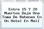 Entre 15 Y 20 Muertos Deja Una Toma De Rehenes En Un Hotel En <b>Malí</b>