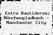 Entre Bastidores: Mönchengladbach - Manchester City