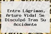 Entre Lágrimas, <b>Arturo Vidal</b> Se Disculpó Tras Su Accidente
