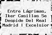 Entre Lágrimas, <b>Iker Casillas</b> Se Despide Del Real Madrid  <b> Excelsior