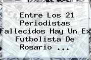 Entre Los 21 Periodistas Fallecidos Hay Un Ex Futbolista De Rosario ...