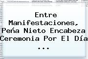 Entre Manifestaciones, Peña Nieto Encabeza Ceremonia Por El <b>Día</b> <b>...</b>