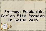 Entrega Fundación <b>Carlos Slim</b> Premios En Salud 2015